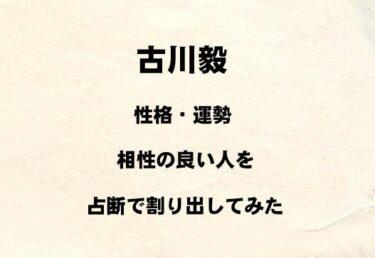 SUPER★DRAGON 古川毅の性格や運勢、相性の良い人を占断で割り出してみた!!