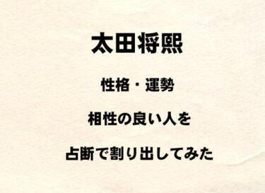 若手俳優 太田将熙の性格や運勢、相性の良い人を占断で割り出してみた