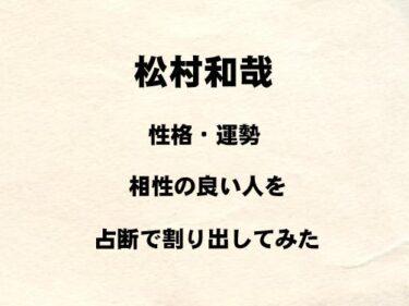 SUPER★DRAGON 松村和哉の性格や運勢、相性の良い人を占断で割り出してみた!!