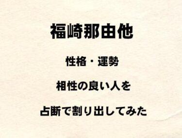 若手俳優 福崎那由他の性格や運勢、相性の良い人を占断で割り出してみた