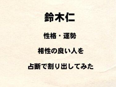 若手俳優 鈴木仁の性格や運勢、相性の良い人を占断で割り出してみた